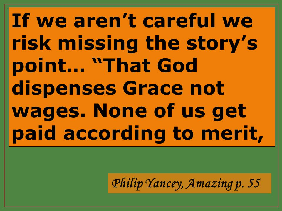 If we aren't careful we risk missing the story's point… That God dispenses Grace not wages.
