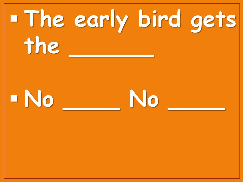  The early bird gets the ______  No ____ No ____