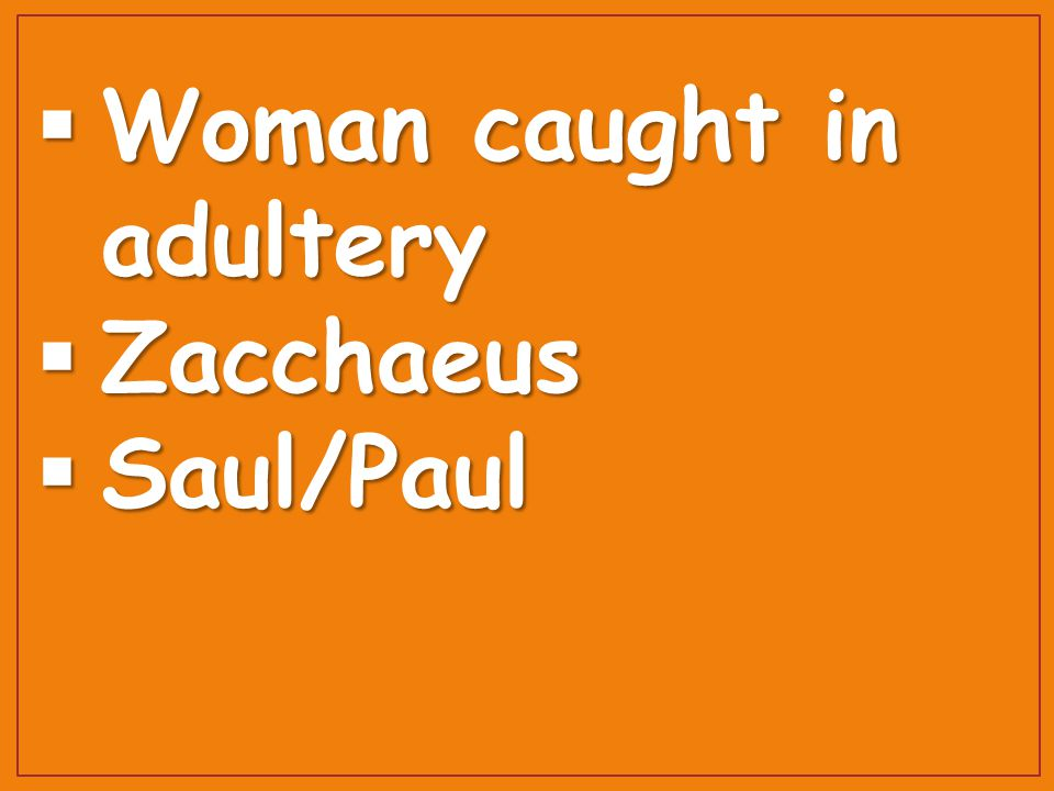  Woman caught in adultery  Zacchaeus  Saul/Paul