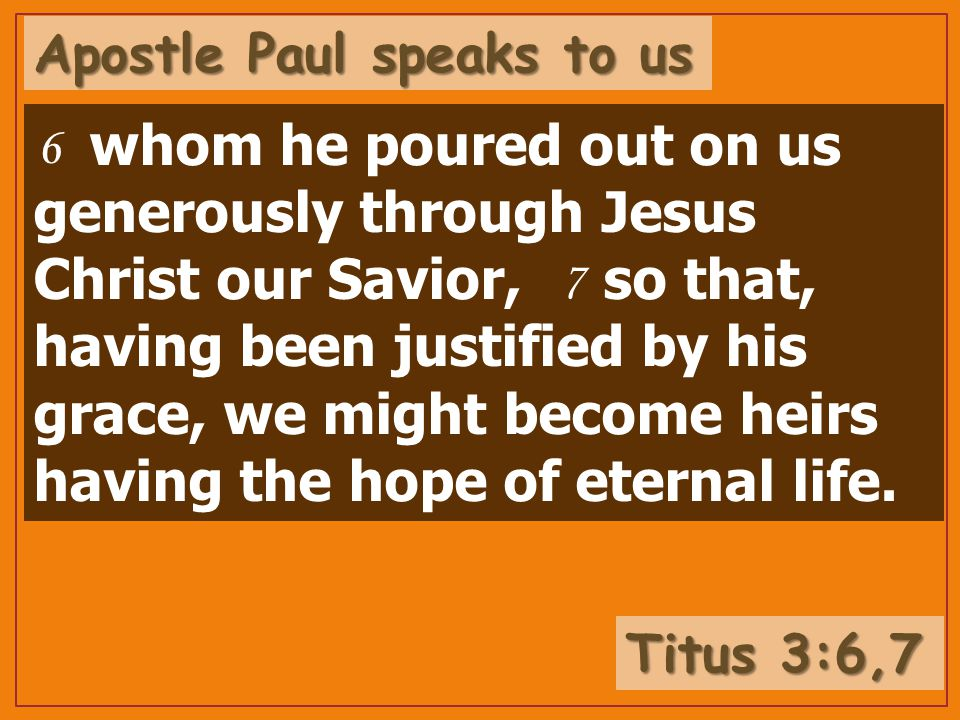 whom he poured out on us generously through Jesus Christ our Savior, so that, having been justified by his grace, we might become heirs having the hope of eternal life.