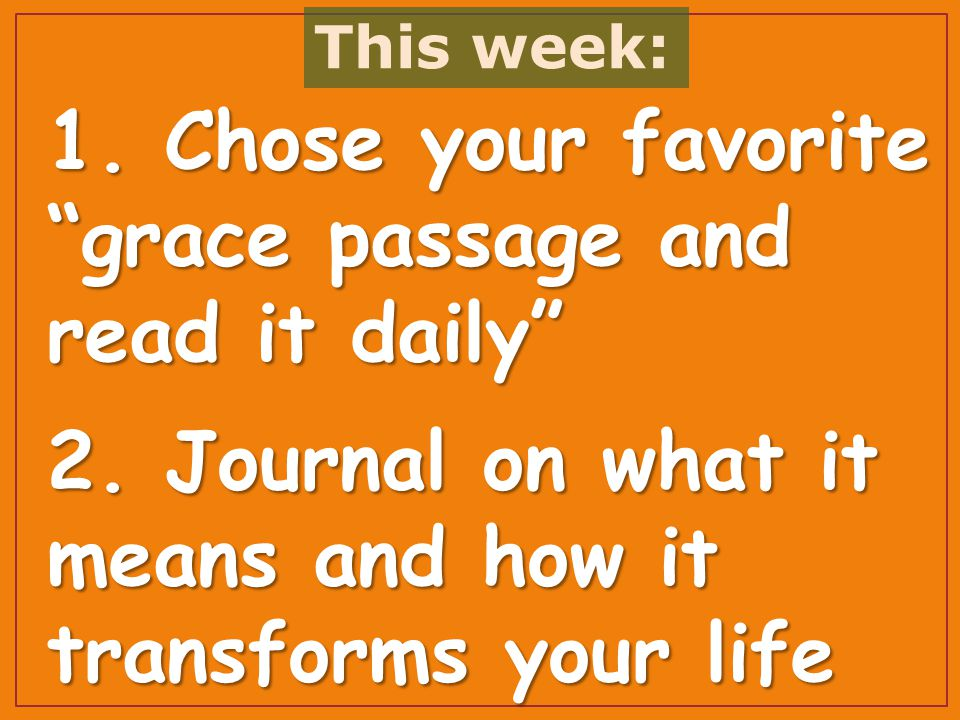 1. Chose your favorite grace passage and read it daily 2.