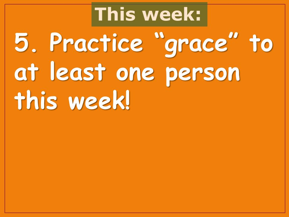 5. Practice grace to at least one person this week! This week: