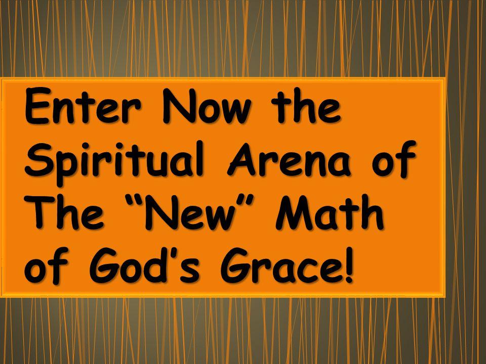 Enter Now the Enter Now the Spiritual Arena of Spiritual Arena of The New Math The New Math of God's Grace.
