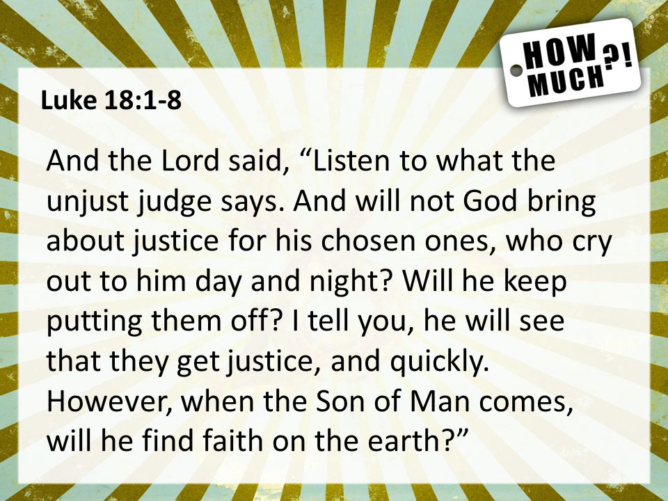 Luke 18:1-8 And the Lord said, Listen to what the unjust judge says.