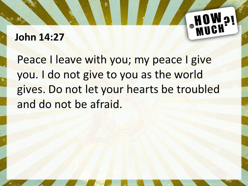 John 14:27 Peace I leave with you; my peace I give you.