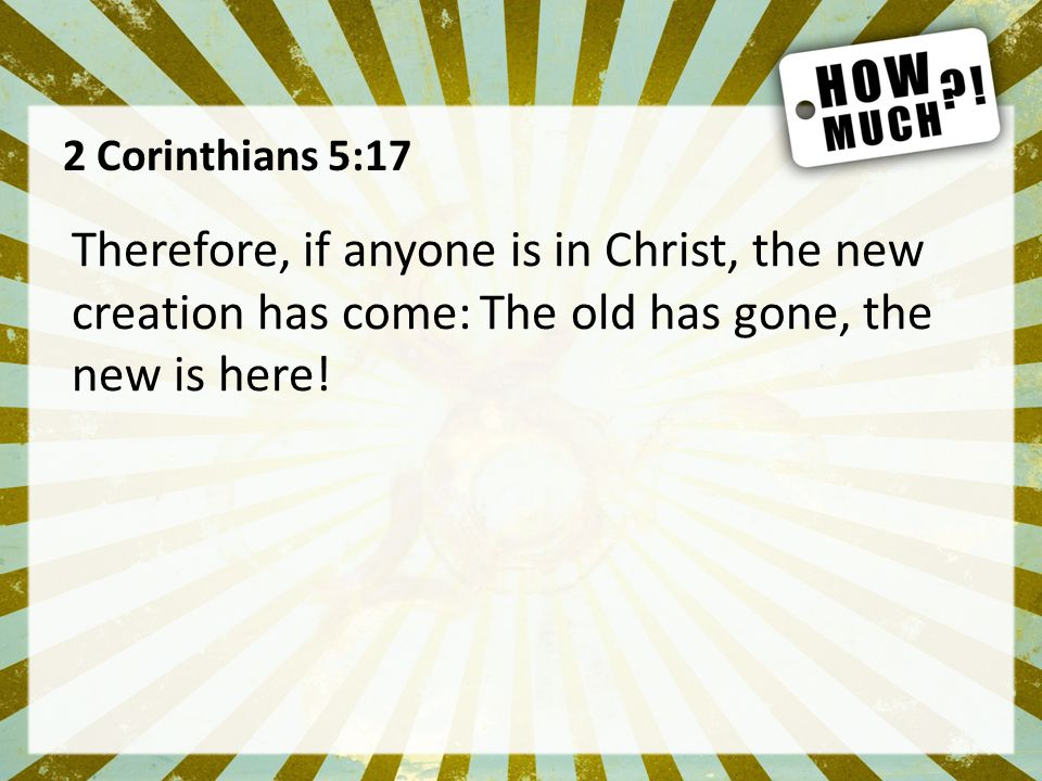 2 Corinthians 5:17 Therefore, if anyone is in Christ, the new creation has come: The old has gone, the new is here!