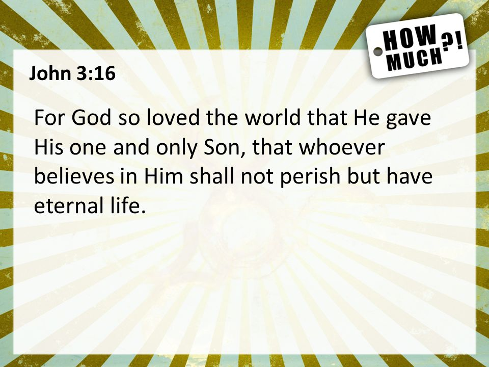 John 3:16 For God so loved the world that He gave His one and only Son, that whoever believes in Him shall not perish but have eternal life.