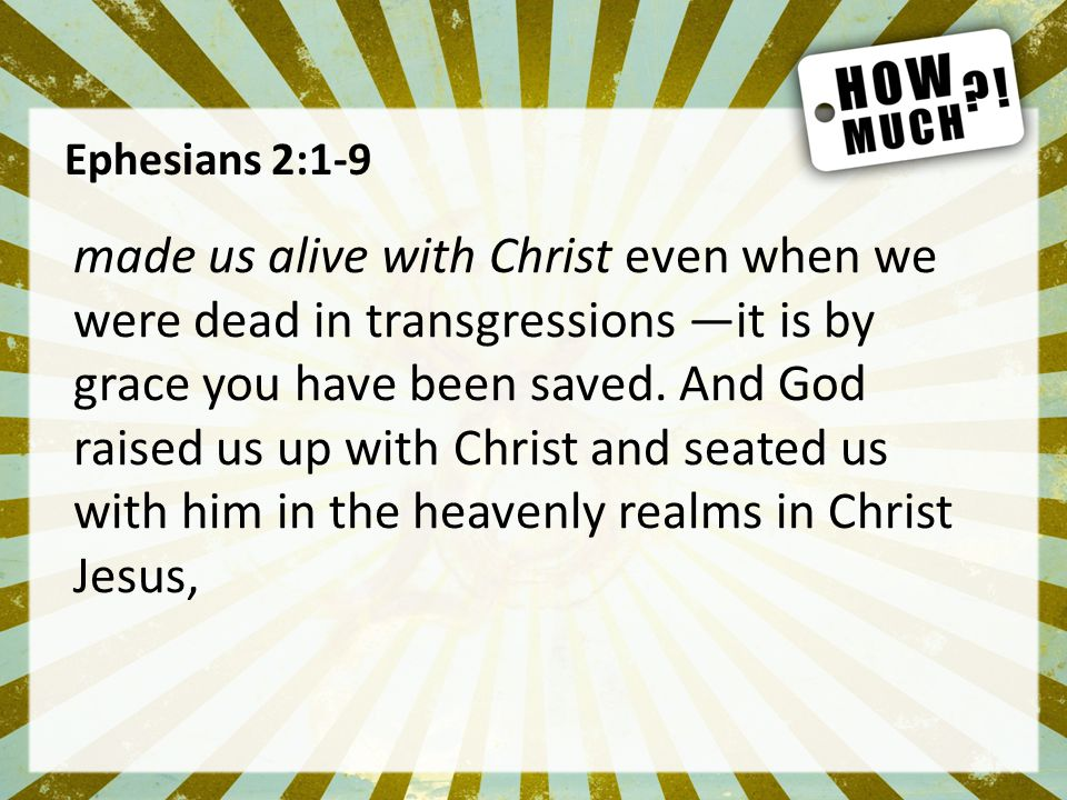 Ephesians 2:1-9 made us alive with Christ even when we were dead in transgressions —it is by grace you have been saved.
