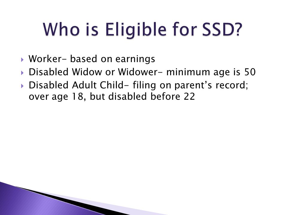  Worker- based on earnings  Disabled Widow or Widower- minimum age is 50  Disabled Adult Child- filing on parent's record; over age 18, but disabled before 22