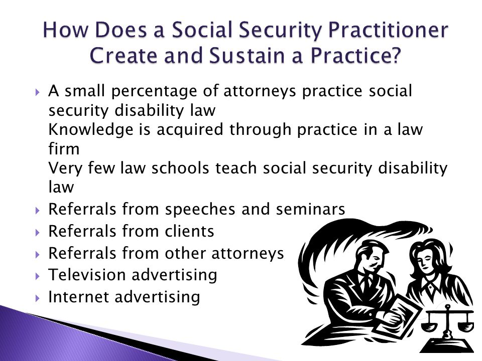  A small percentage of attorneys practice social security disability law Knowledge is acquired through practice in a law firm Very few law schools teach social security disability law  Referrals from speeches and seminars  Referrals from clients  Referrals from other attorneys  Television advertising  Internet advertising