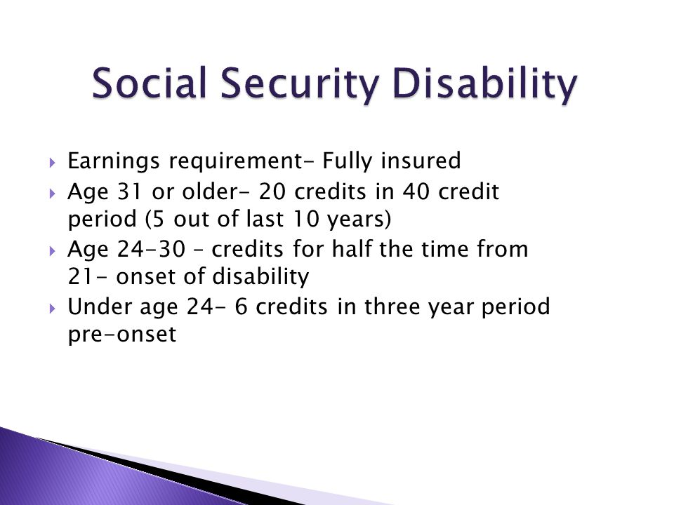  Earnings requirement- Fully insured  Age 31 or older- 20 credits in 40 credit period (5 out of last 10 years)  Age 24-30 – credits for half the ti