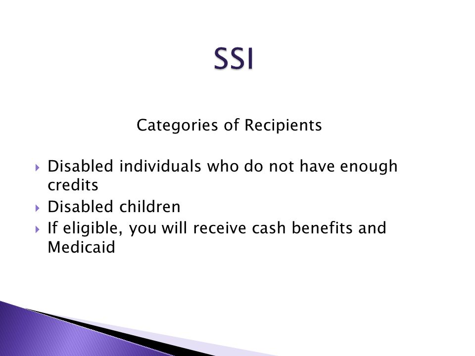 Categories of Recipients  Disabled individuals who do not have enough credits  Disabled children  If eligible, you will receive cash benefits and Medicaid