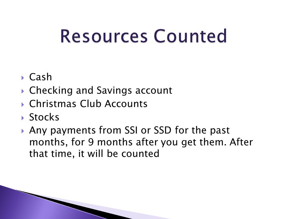  Cash  Checking and Savings account  Christmas Club Accounts  Stocks  Any payments from SSI or SSD for the past months, for 9 months after you ge
