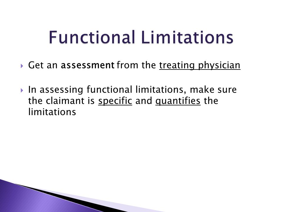  Get an assessment from the treating physician  In assessing functional limitations, make sure the claimant is specific and quantifies the limitations