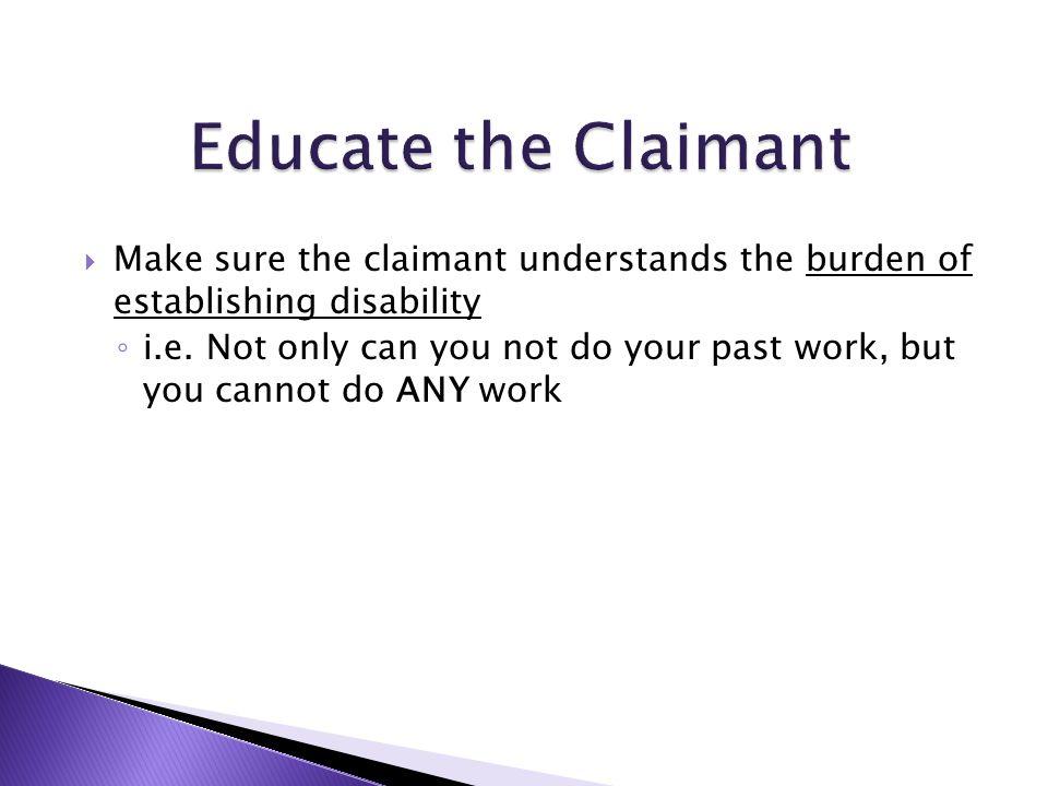  Make sure the claimant understands the burden of establishing disability ◦ i.e.