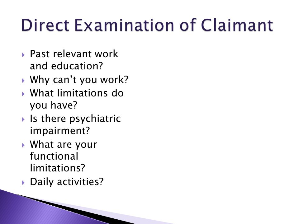  Past relevant work and education?  Why can't you work?  What limitations do you have?  Is there psychiatric impairment?  What are your functiona