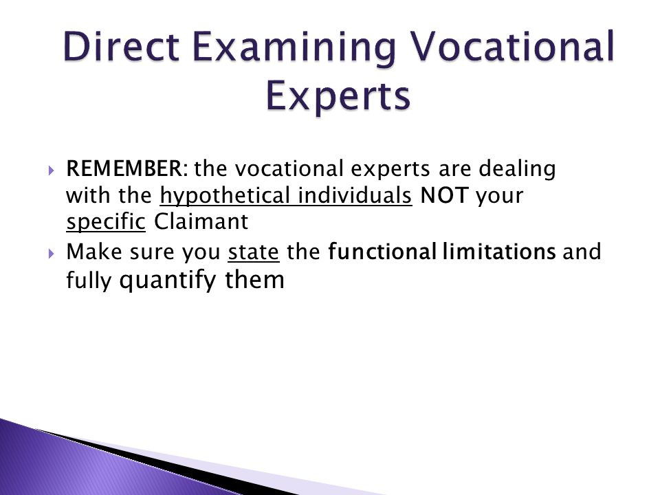  REMEMBER: the vocational experts are dealing with the hypothetical individuals NOT your specific Claimant  Make sure you state the functional limitations and fully quantify them