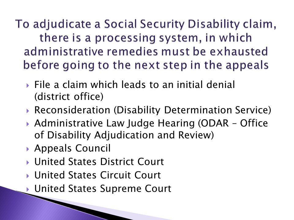  File a claim which leads to an initial denial (district office)  Reconsideration (Disability Determination Service)  Administrative Law Judge Hear