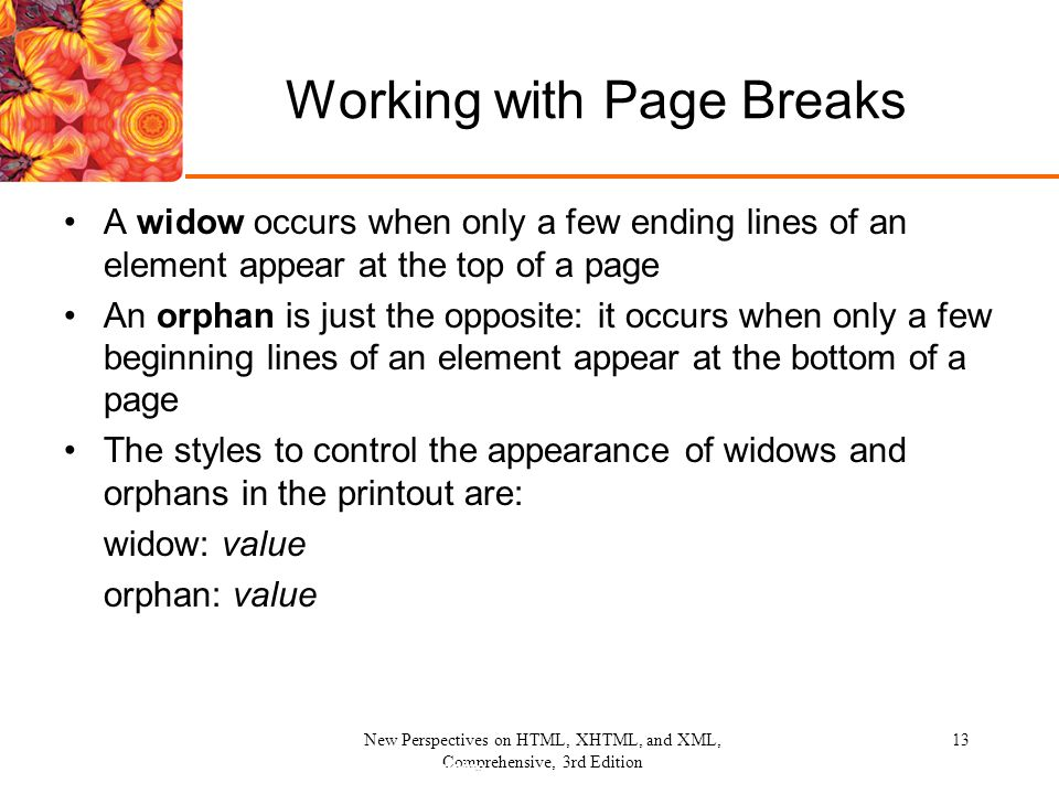 New Perspectives on HTML, XHTML, and XML, Comprehensive, 3rd Edition 13 Working with Page Breaks A widow occurs when only a few ending lines of an ele