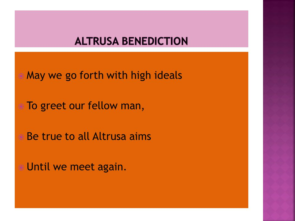  May we go forth with high ideals  To greet our fellow man,  Be true to all Altrusa aims  Until we meet again.