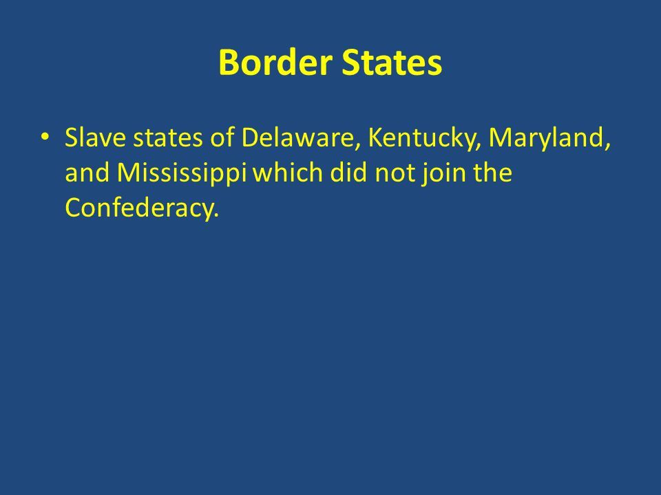 Border States Slave states of Delaware, Kentucky, Maryland, and Mississippi which did not join the Confederacy.