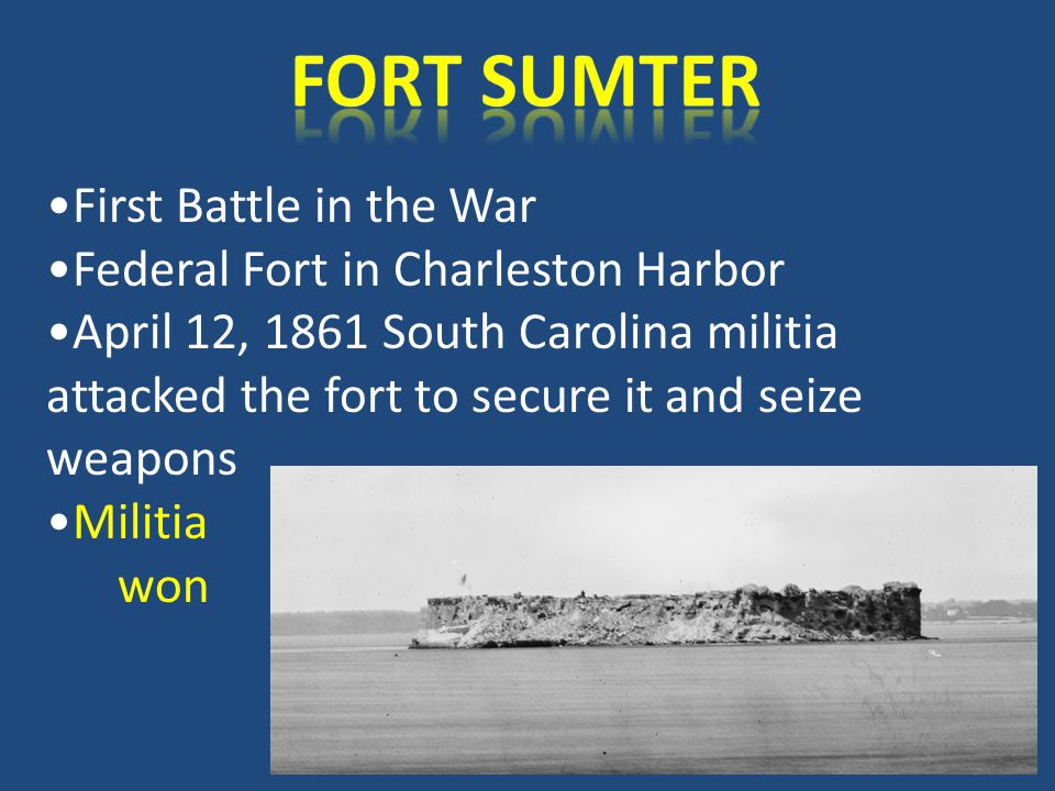 First Battle in the War Federal Fort in Charleston Harbor April 12, 1861 South Carolina militia attacked the fort to secure it and seize weapons Militia won