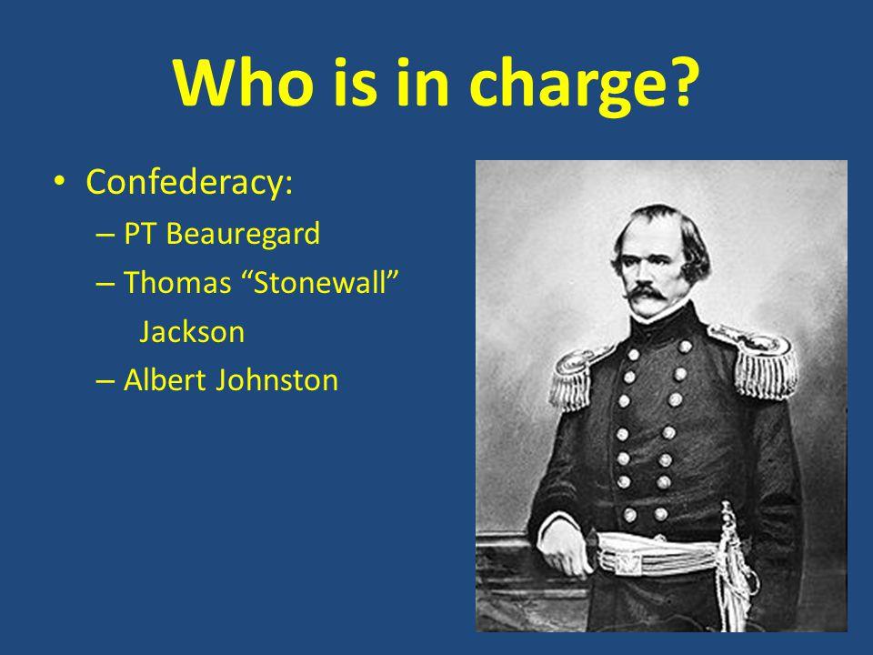 Who is in charge? Confederacy: – PT Beauregard – Thomas Stonewall Jackson – Albert Johnston