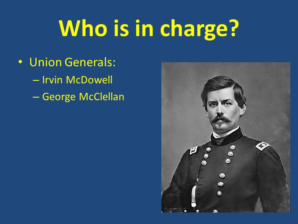 Who is in charge? Union Generals: – Irvin McDowell – George McClellan