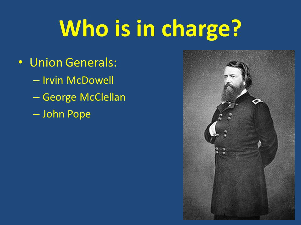 Who is in charge? Union Generals: – Irvin McDowell – George McClellan – John Pope