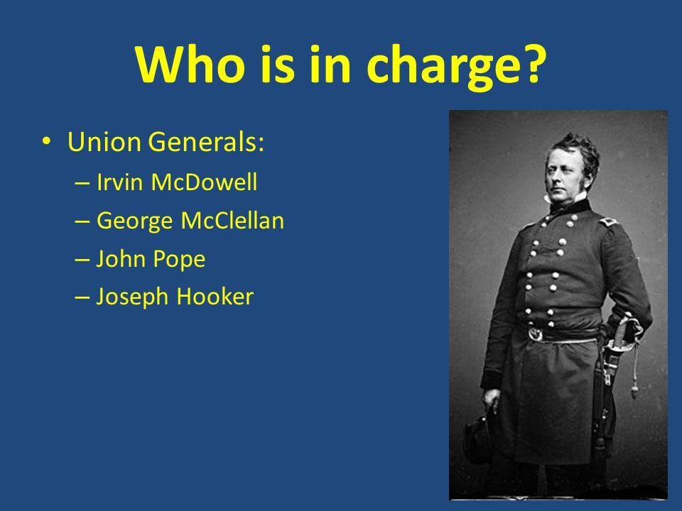 Who is in charge? Union Generals: – Irvin McDowell – George McClellan – John Pope – Joseph Hooker