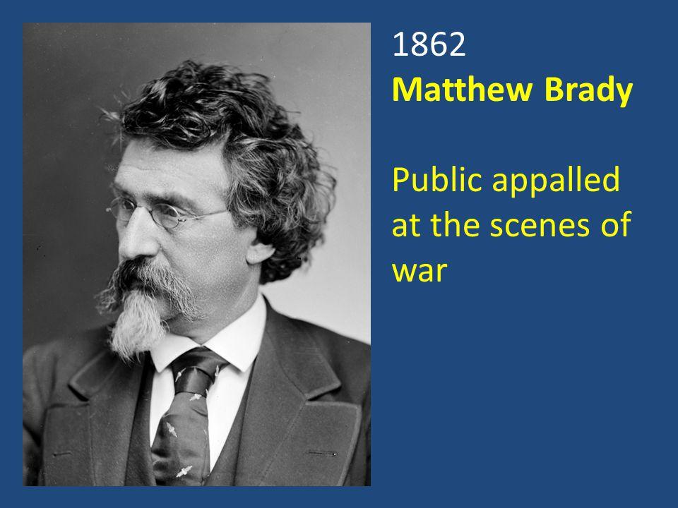 1862 Matthew Brady Public appalled at the scenes of war