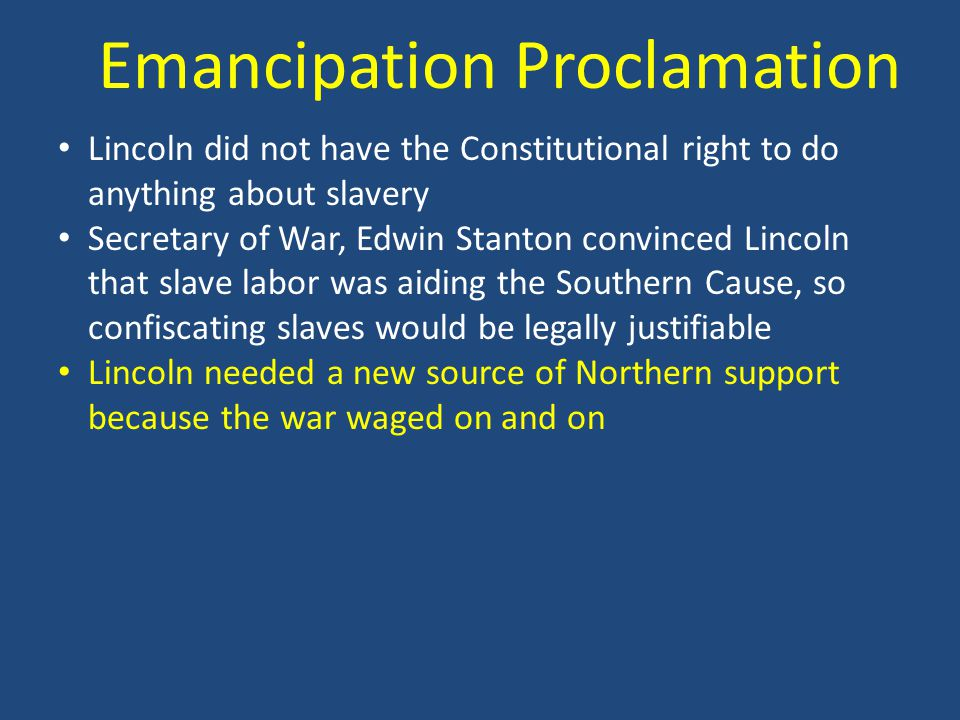 Lincoln did not have the Constitutional right to do anything about slavery Secretary of War, Edwin Stanton convinced Lincoln that slave labor was aiding the Southern Cause, so confiscating slaves would be legally justifiable Lincoln needed a new source of Northern support because the war waged on and on Emancipation Proclamation