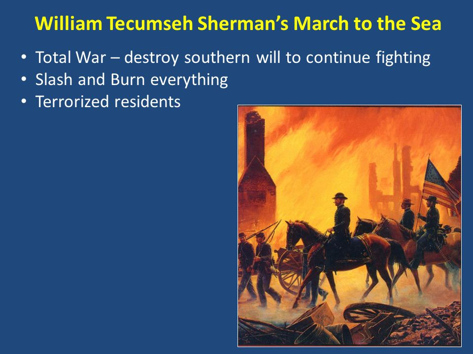William Tecumseh Sherman's March to the Sea Total War – destroy southern will to continue fighting Slash and Burn everything Terrorized residents