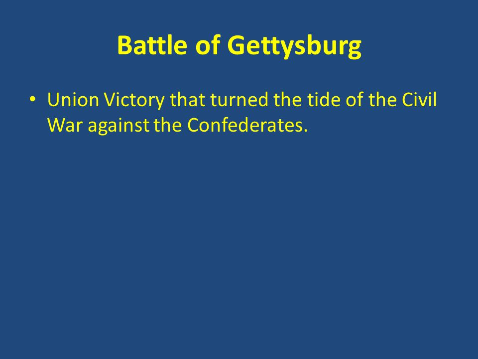 Battle of Gettysburg Union Victory that turned the tide of the Civil War against the Confederates.