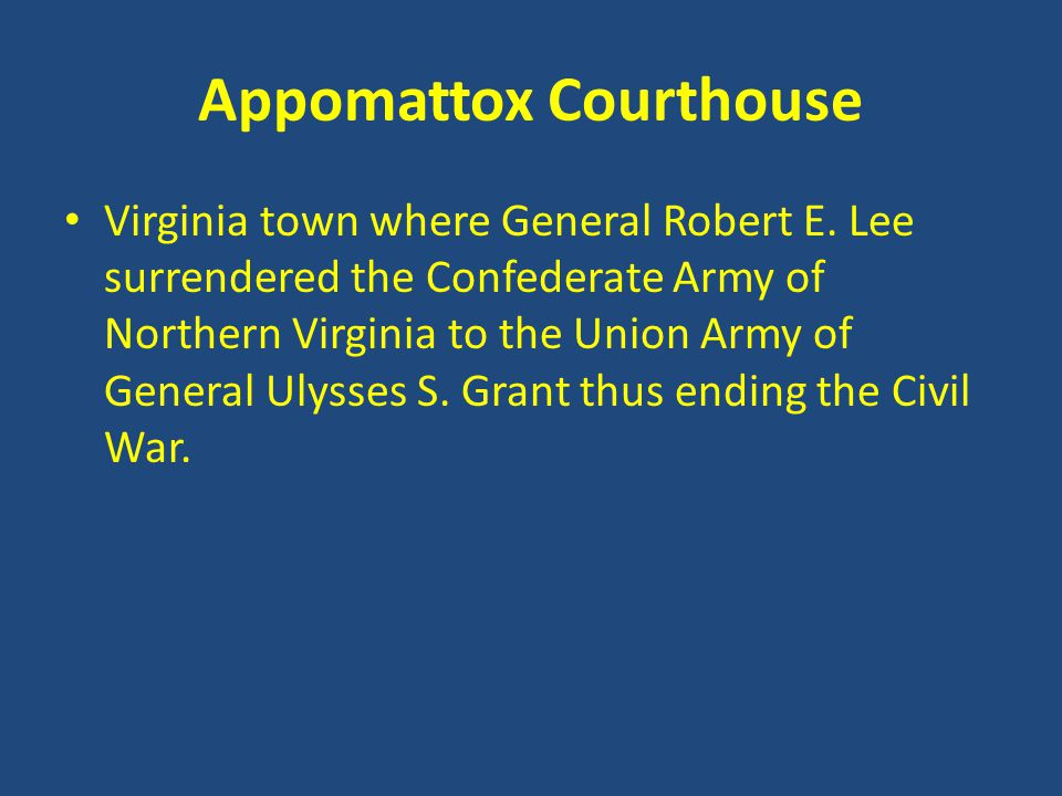 Appomattox Courthouse Virginia town where General Robert E. Lee surrendered the Confederate Army of Northern Virginia to the Union Army of General Uly