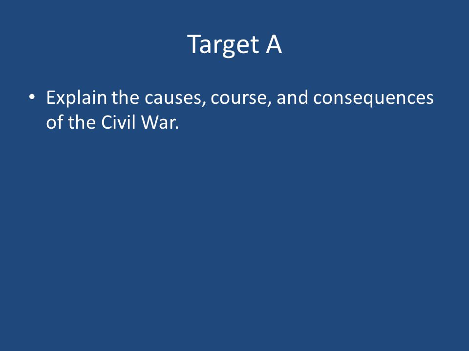 Target A Explain the causes, course, and consequences of the Civil War.