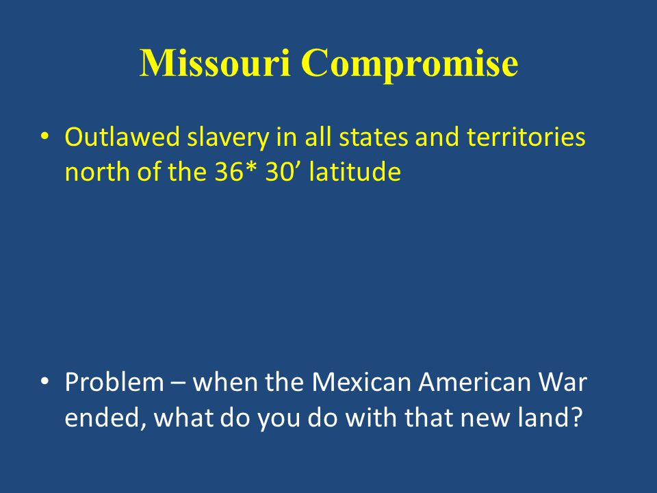 Missouri Compromise Outlawed slavery in all states and territories north of the 36* 30' latitude Problem – when the Mexican American War ended, what do you do with that new land?