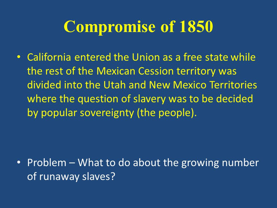 Compromise of 1850 California entered the Union as a free state while the rest of the Mexican Cession territory was divided into the Utah and New Mexico Territories where the question of slavery was to be decided by popular sovereignty (the people).