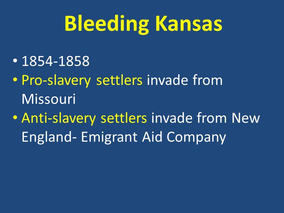 Bleeding Kansas 1854-1858 Pro-slavery settlers invade from Missouri Anti-slavery settlers invade from New England- Emigrant Aid Company