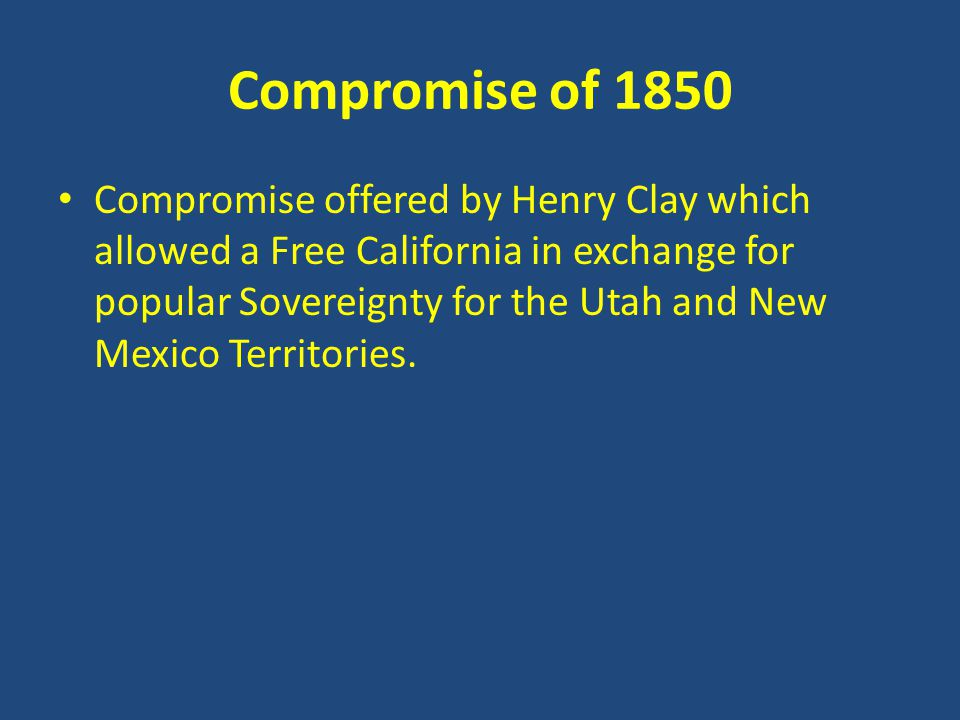 Compromise of 1850 Compromise offered by Henry Clay which allowed a Free California in exchange for popular Sovereignty for the Utah and New Mexico Territories.