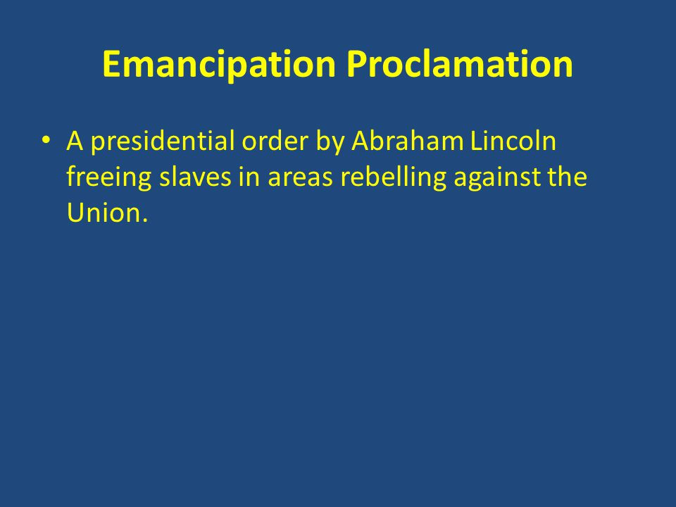 Emancipation Proclamation A presidential order by Abraham Lincoln freeing slaves in areas rebelling against the Union.