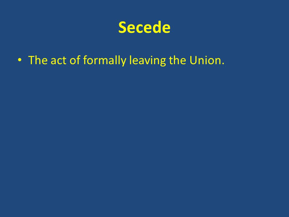 Secede The act of formally leaving the Union.