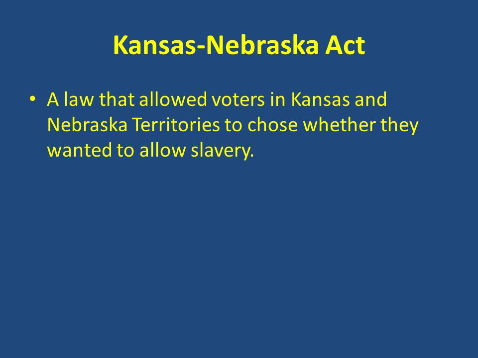 Kansas-Nebraska Act A law that allowed voters in Kansas and Nebraska Territories to chose whether they wanted to allow slavery.