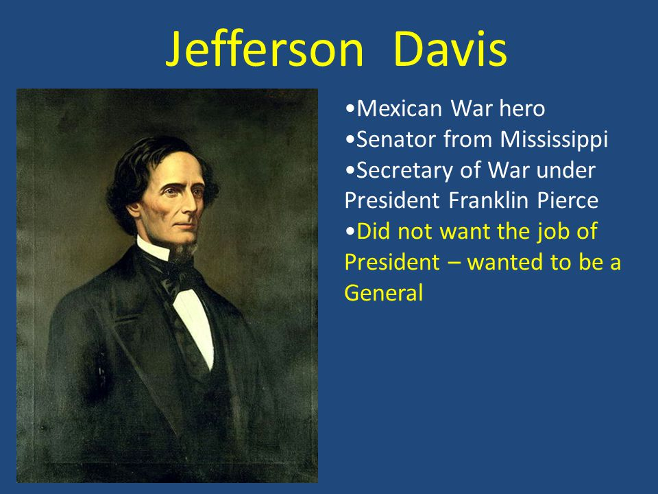 Jefferson Davis Mexican War hero Senator from Mississippi Secretary of War under President Franklin Pierce Did not want the job of President – wanted to be a General