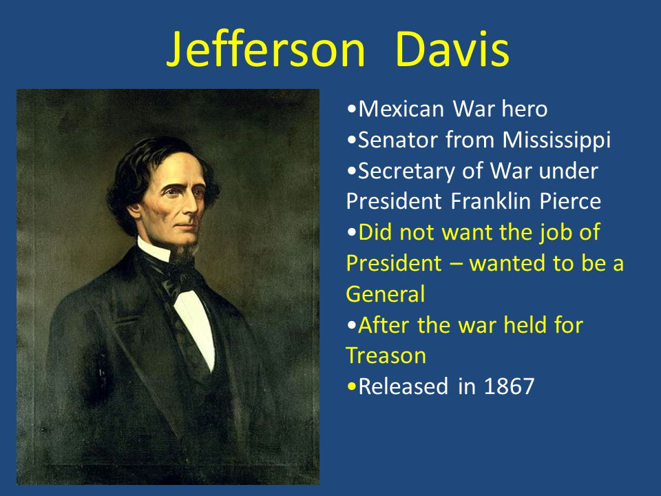 Jefferson Davis Mexican War hero Senator from Mississippi Secretary of War under President Franklin Pierce Did not want the job of President – wanted to be a General After the war held for Treason Released in 1867