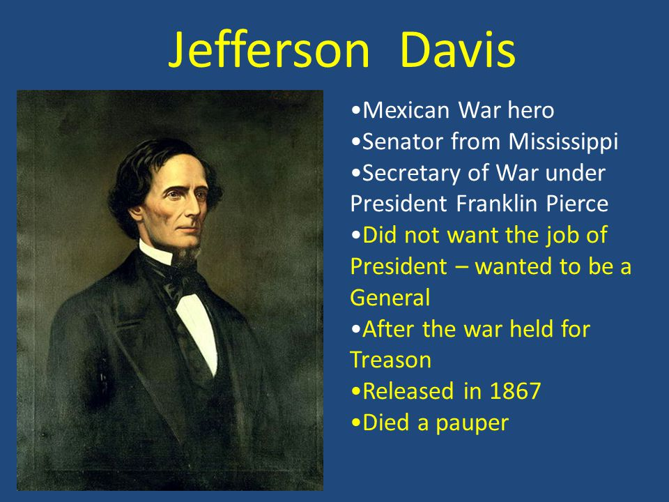 Jefferson Davis Mexican War hero Senator from Mississippi Secretary of War under President Franklin Pierce Did not want the job of President – wanted to be a General After the war held for Treason Released in 1867 Died a pauper