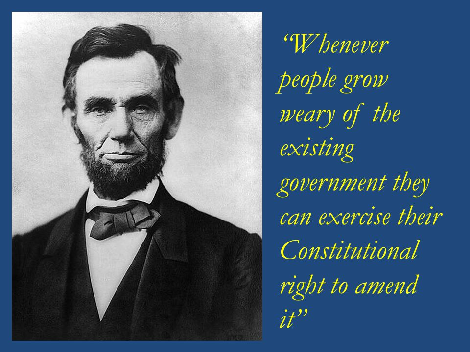 Whenever people grow weary of the existing government they can exercise their Constitutional right to amend it