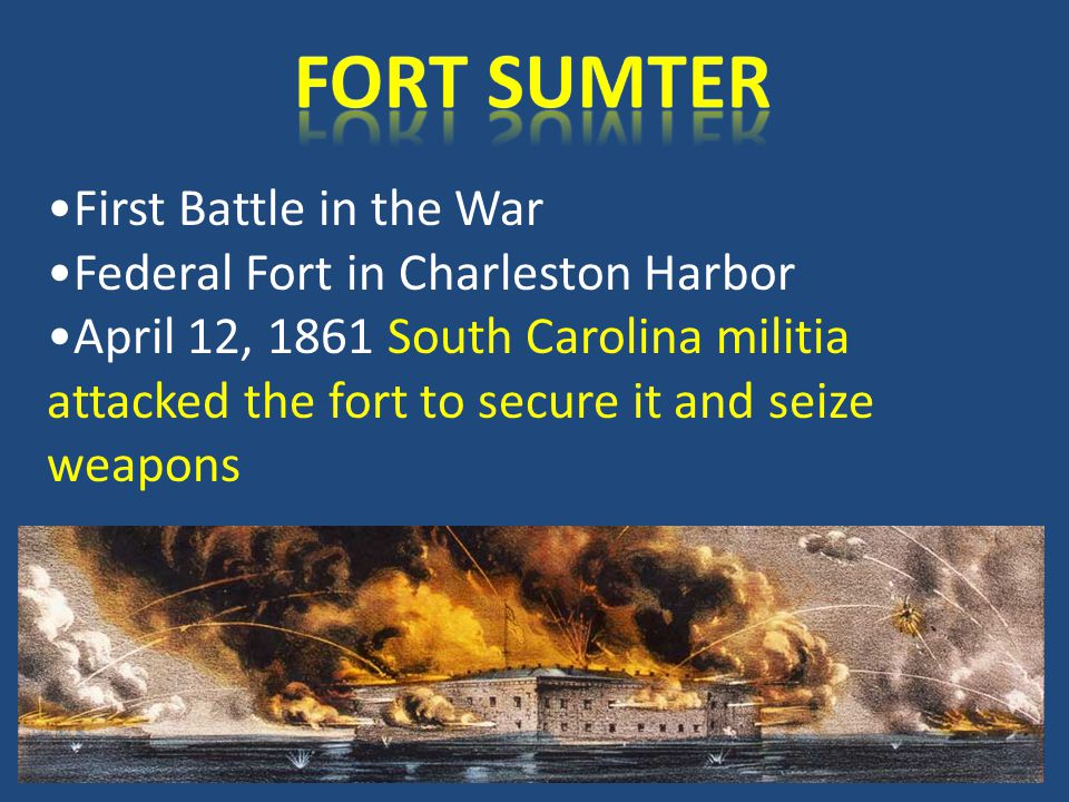 First Battle in the War Federal Fort in Charleston Harbor April 12, 1861 South Carolina militia attacked the fort to secure it and seize weapons