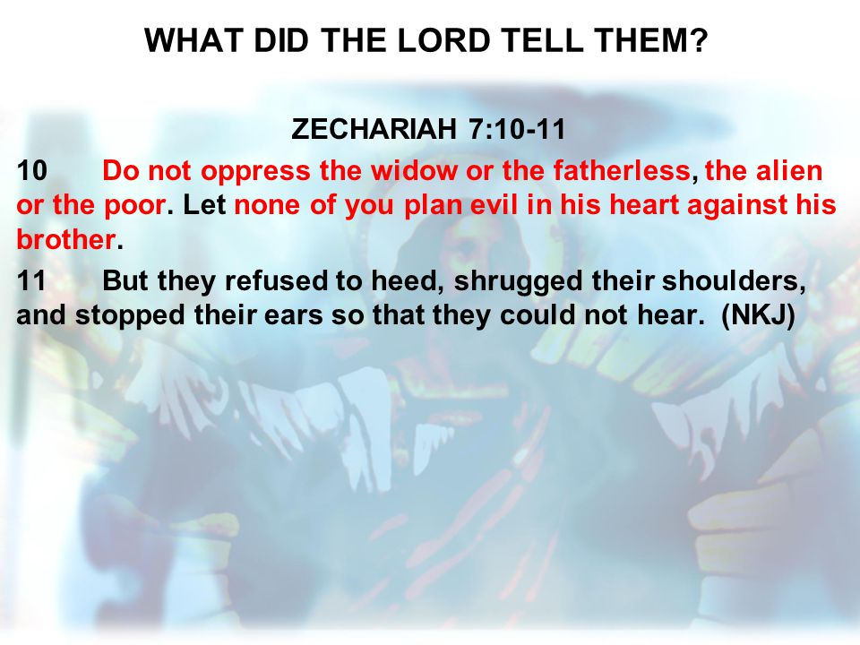WHAT DID THE LORD TELL THEM? ZECHARIAH 7:10-11 10Do not oppress the widow or the fatherless, the alien or the poor. Let none of you plan evil in his h