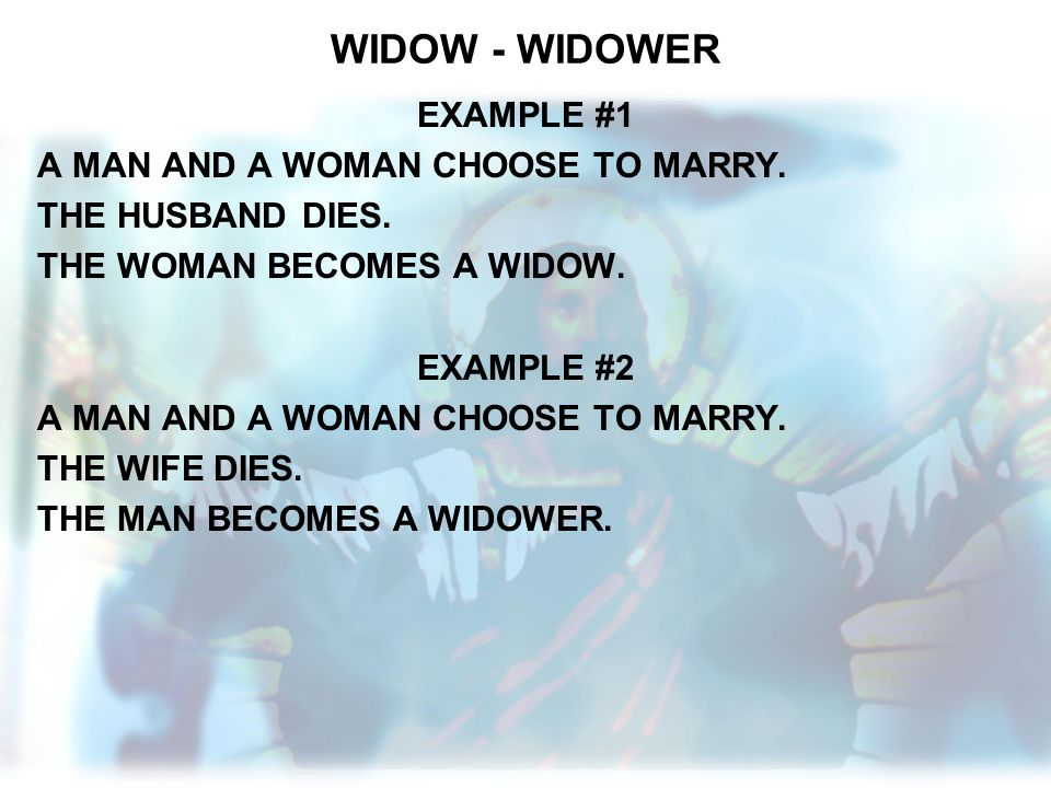 WIDOW - WIDOWER EXAMPLE #1 A MAN AND A WOMAN CHOOSE TO MARRY. THE HUSBAND DIES. THE WOMAN BECOMES A WIDOW. EXAMPLE #2 A MAN AND A WOMAN CHOOSE TO MARR